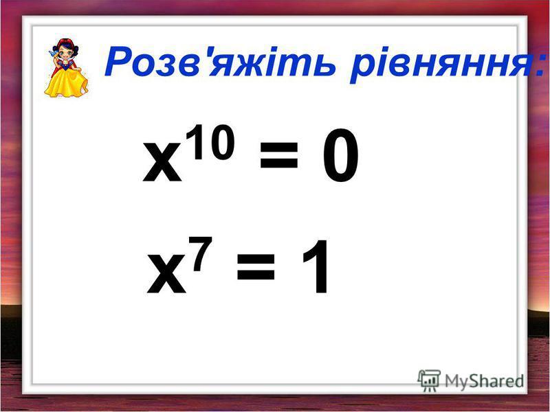 Розв'яжіть рівняння: х 10 = 0 х 7 = 1