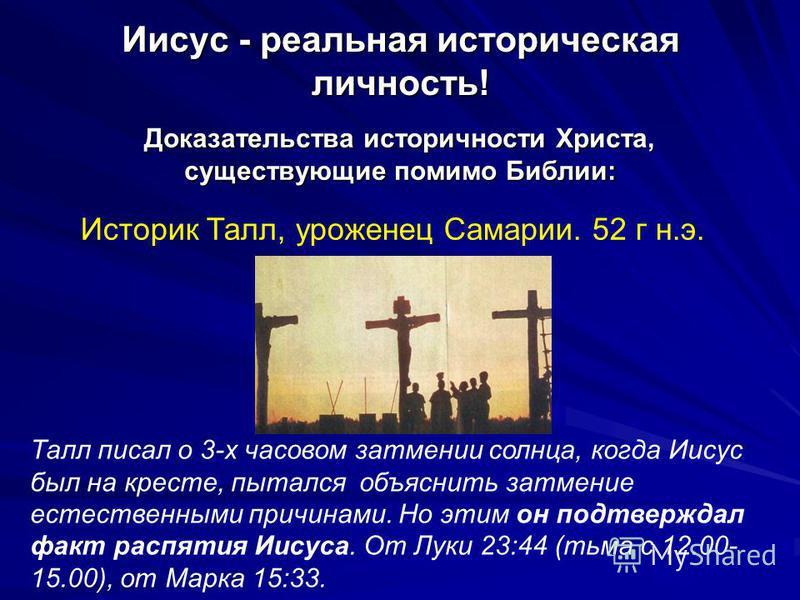 Иисус - реальная историческая личность! Доказательства историчности Христа, существующие помимо Библии: Историк Талл, уроженец Самарии. 52 г н.э. Талл писал о 3-х часовом затмении солнца, когда Иисус был на кресте, пытался объяснить затмение естестве