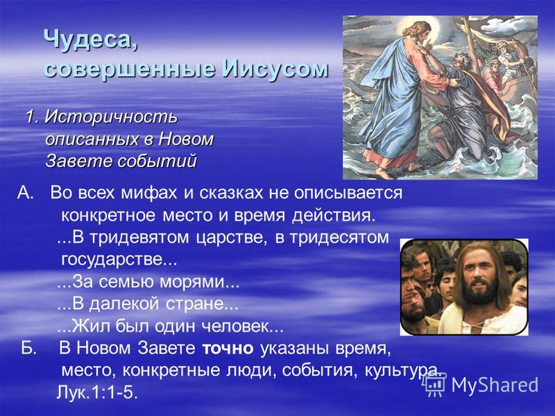 Чудеса, совершенные Иисусом 1. Историчность описанных в Новом Завете событий А. Во всех мифах и сказках не описывается конкретное место и время действия....В тридевятом царстве, в тридесятом государстве......За семью морями......В далекой стране.....