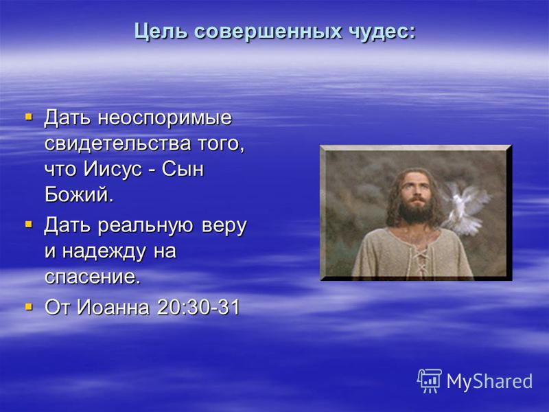 Цель совершенных чудес: Дать неоспоримые свидетельства того, что Иисус - Сын Божий. Дать неоспоримые свидетельства того, что Иисус - Сын Божий. Дать реальную веру и надежду на спасение. Дать реальную веру и надежду на спасение. От Иоанна 20:30-31 От