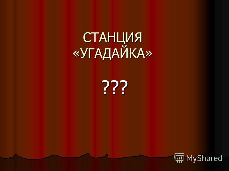 СТАНЦИЯ «УГАДАЙКА» ???