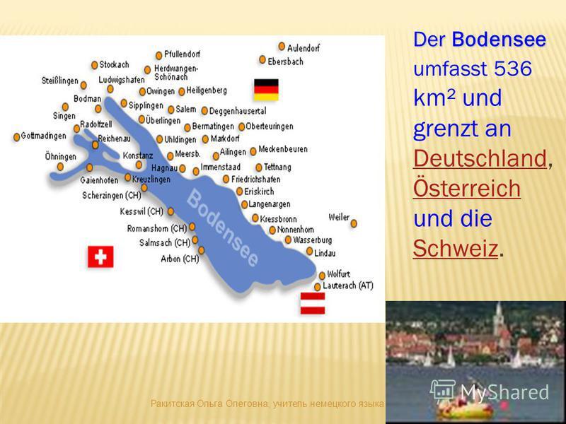 Der Bodensee Der Bodensee umfasst 536 km² und grenzt an Deutschland, Österreich und die Schweiz. Deutschland Österreich Schweiz Ракитская Ольга Олеговна, учитель немецкого языка