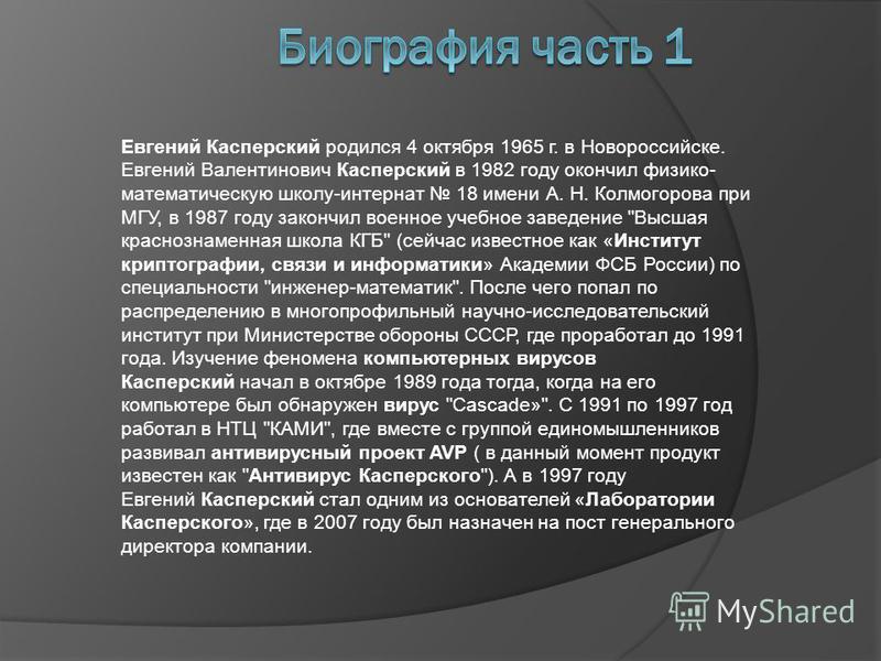 Евгений Касперский родился 4 октября 1965 г. в Новороссийске. Евгений Валентинович Касперский в 1982 году окончил физико- математическую школу-интернат 18 имени А. Н. Колмогорова при МГУ, в 1987 году закончил военное учебное заведение