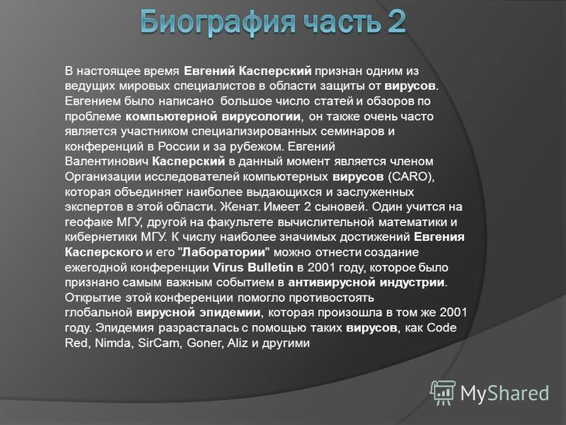 В настоящее время Евгений Касперский признан одним из ведущих мировых специалистов в области защиты от вирусов. Евгением было написано большое число статей и обзоров по проблеме компьютерной вирусологии, он также очень часто является участником специ