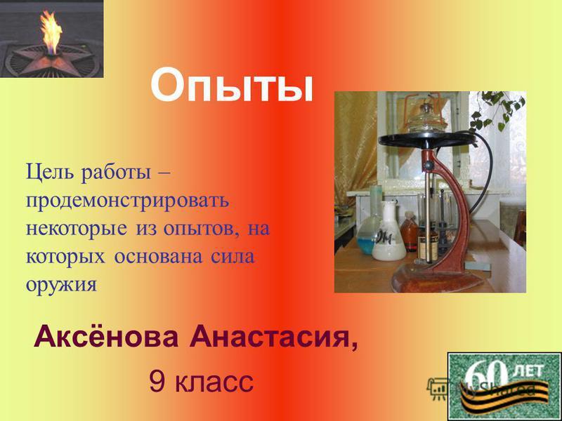Опыты Аксёнова Анастасия, 9 класс Цель работы – продемонстрировать некоторые из опытов, на которых основана сила оружия