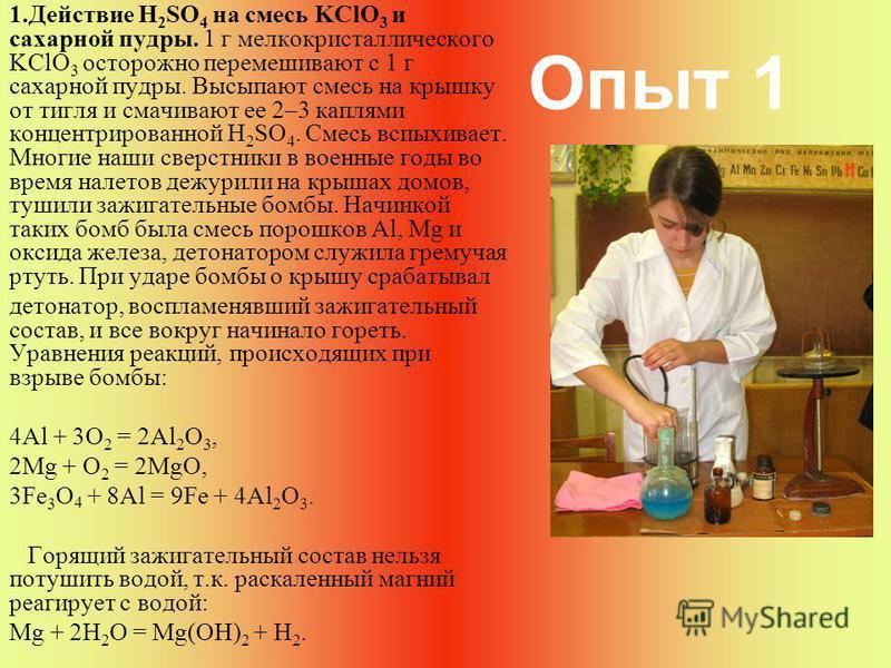 Опыт 1 1. Действие H 2 SO 4 на смесь KClO 3 и сахарной пудры. 1 г мелкокристаллического KСlO 3 осторожно перемешивают с 1 г сахарной пудры. Высыпают смесь на крышку от тигля и смачивают ее 2–3 каплями концентрированной H 2 SO 4. Смесь вспыхивает. Мно