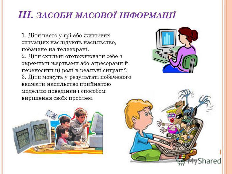 ІІІ. ЗАСОБИ МАСОВОЇ ІНФОРМАЦІЇ 1. Діти часто у грі або життєвих ситуаціях наслідують насильство, побачене на телеекрані. 2. Діти схильні ототожнювати себе з окремими жертвами або агресорами й переносити ці ролі в реальні ситуації. 3. Діти можуть у ре
