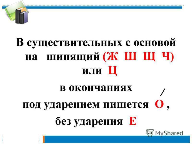 В существительных c основой на шипящий (Ж Ш Щ Ч) или Ц в окончаниях под ударением пишется О, без ударения Е