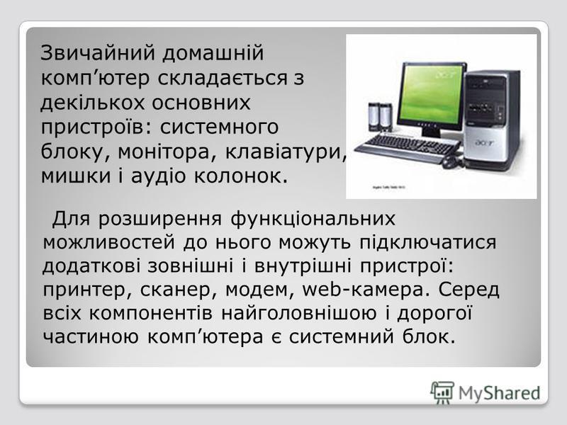 Звичайний домашній компютер складається з декількох основних пристроїв: системного блоку, монітора, клавіатури, мишки і аудіо колонок. Для розширення функціональних можливостей до нього можуть підключатися додаткові зовнішні і внутрішні пристрої: при
