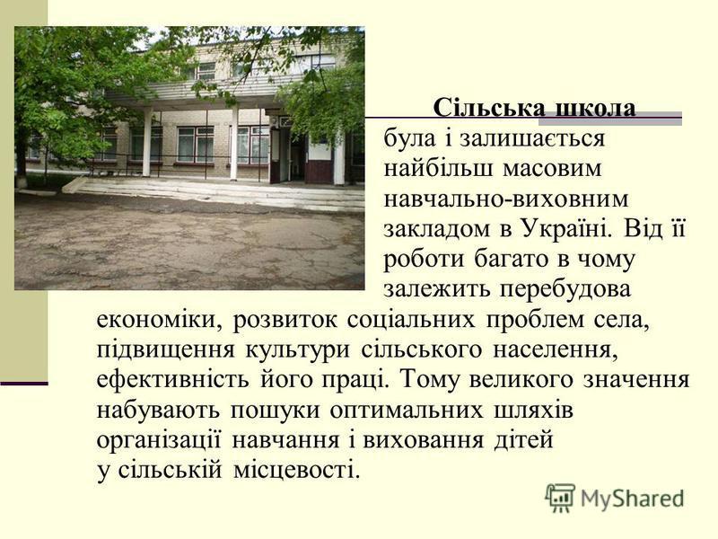 Сільська школа була і залишається найбільш масовим навчально-виховним закладом в Україні. Від її роботи багато в чому залежить перебудова економіки, розвиток соціальних проблем села, підвищення культури сільського населення, ефективність його праці.
