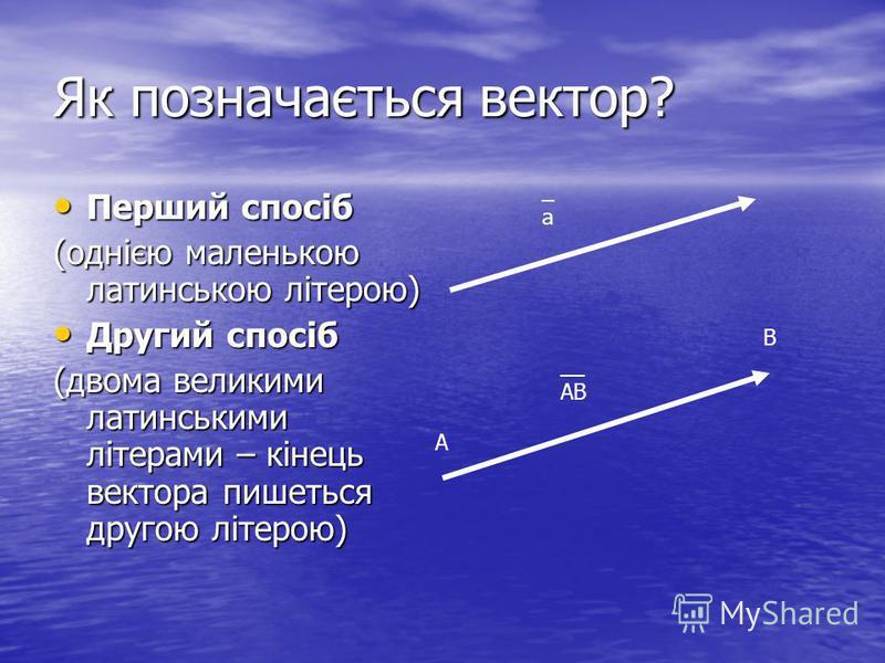 Як позначається вектор? Перший спосіб (однією маленькою латинською літерою) Другий спосіб (двома великими латинськими літерами – кінець вектора пишеться другою літерою) _а_а А В __ АВ