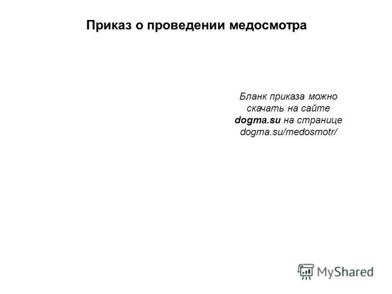 Приказ о проведении медосмотра Бланк приказа можно скачать на сайте dogma.su на странице dogma.su/medosmotr/