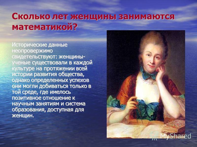 Сколько лет женщины занимаются математикой? Исторические данные неопровержимо свидетельствуют: женщины- ученые существовали в каждой культуре на протяжении всей истории развития общества, однако определенных успехов они могли добиваться только в той
