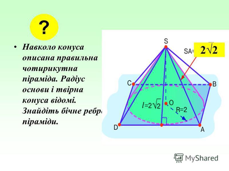 Навколо конуса описана правильна чотирикутна піраміда. Радіус основи і твірна конуса відомі. Знайдіть бічне ребро піраміди. ? 22