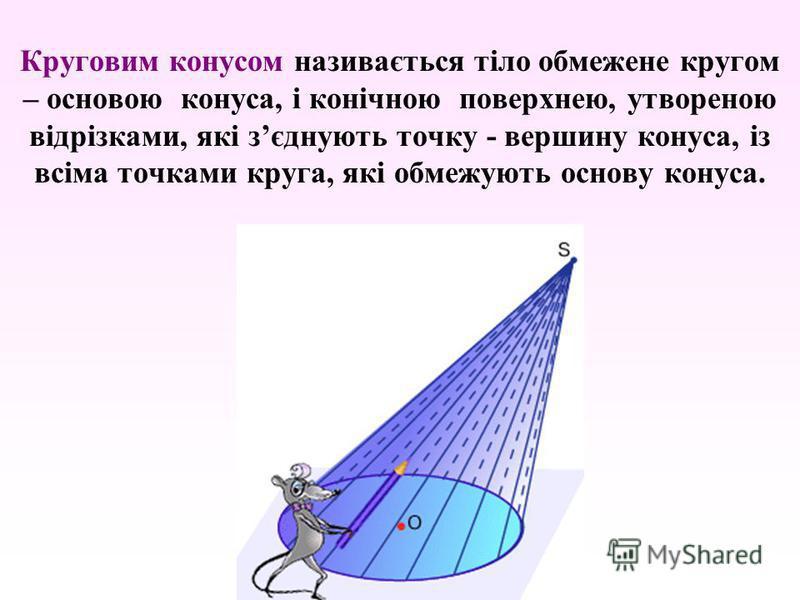 Круговим конусом називається тіло обмежене кругом – основою конуса, і конічною поверхнею, утвореною відрізками, які зєднують точку - вершину конуса, із всіма точками круга, які обмежують основу конуса.