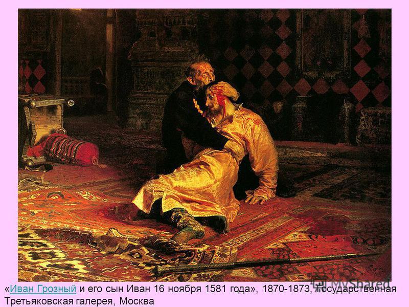 «Иван Грозный и его сын Иван 16 ноября 1581 года», 1870-1873, Государственная Третьяковская галерея, Москва Иван Грозный