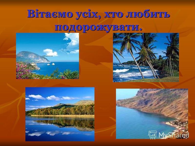 Вітаємо усіх, хто любить подорожувати. Вітаємо усіх, хто любить подорожувати.