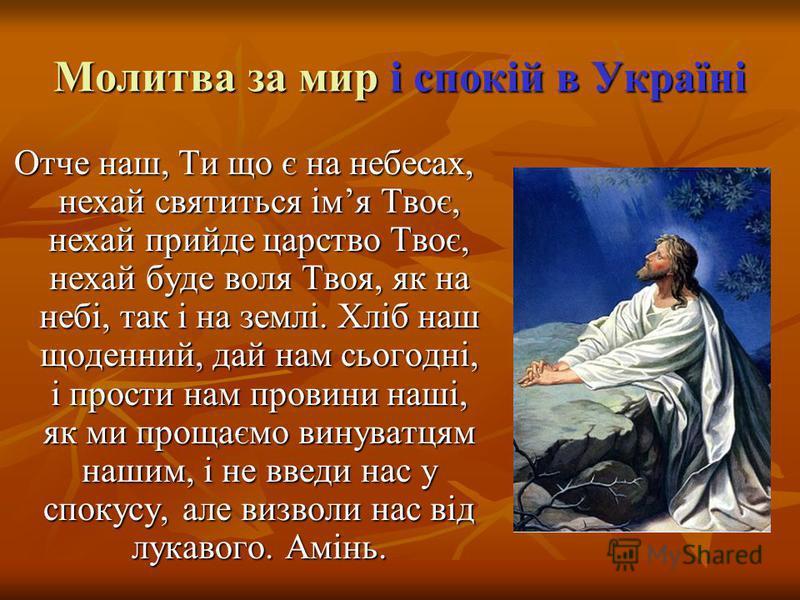 Молитва за мир і спокій в Україні Отче наш, Ти що є на небесах, нехай святиться імя Твоє, нехай прийде царство Твоє, нехай буде воля Твоя, як на небі, так і на землі. Хліб наш щоденний, дай нам сьогодні, і прости нам провини наші, як ми прощаємо вину