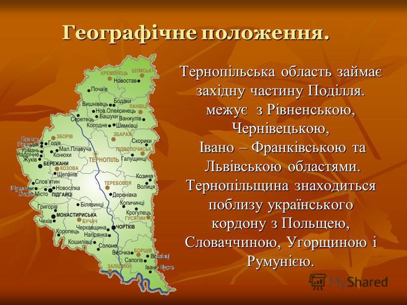 Тернопільська область займає західну частину Поділля. межує з Рівненською, Чернівецькою, Івано – Франківською та Львівською областями. Тернопільщина знаходиться поблизу українського кордону з Польщею, Словаччиною, Угорщиною і Румунією. Географічне по