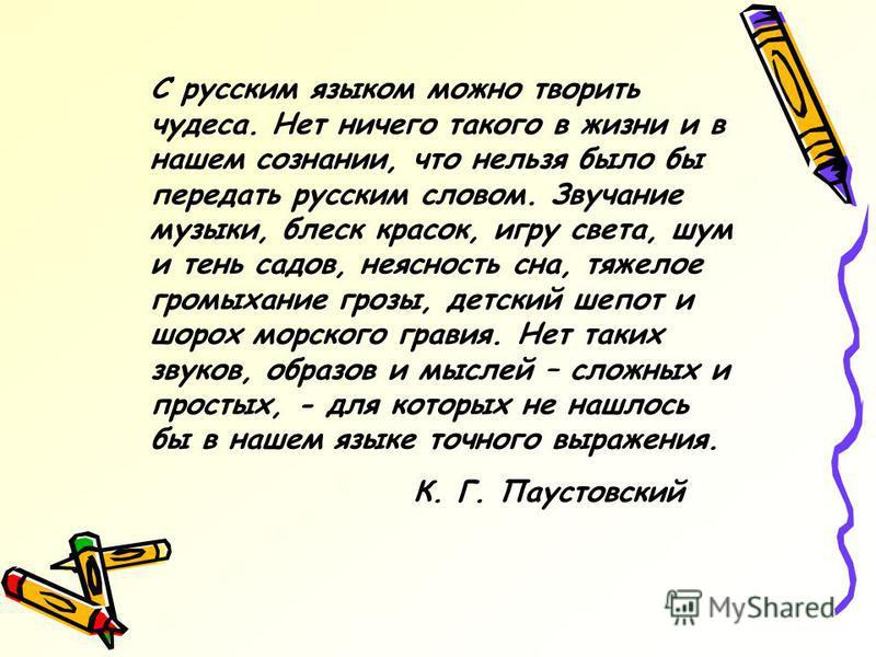 С русским языком можно творить чудеса. Нет ничего такого в жизни и в нашем сознании, что нельзя было бы передать русским словом. Звучание музыки, блеск красок, игру света, шум и тень садов, неясность сна, тяжелое громыхание грозы, детский шепот и шор