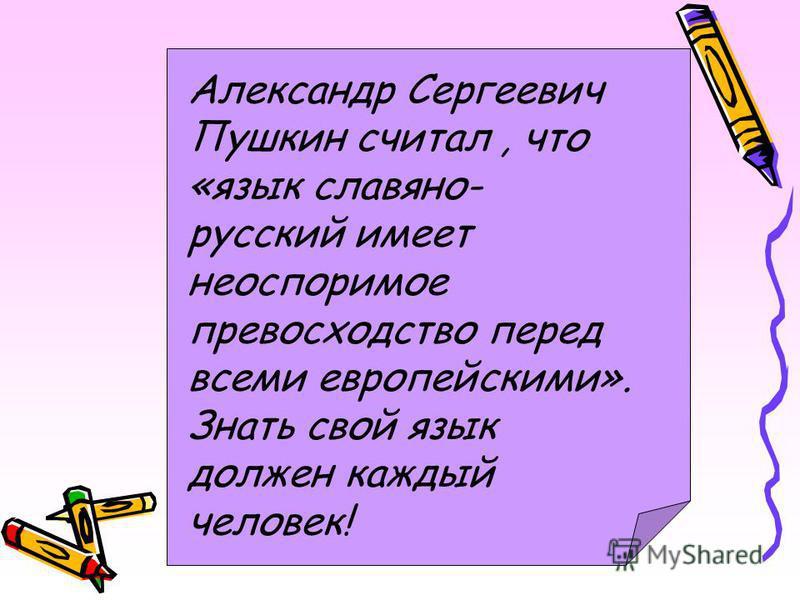 Александр Сергеевич Пушкин считал, что «язык славянорусский имеет неоспоримое превосходство перед всеми европейскими». Знать свой язык должен каждый человек!