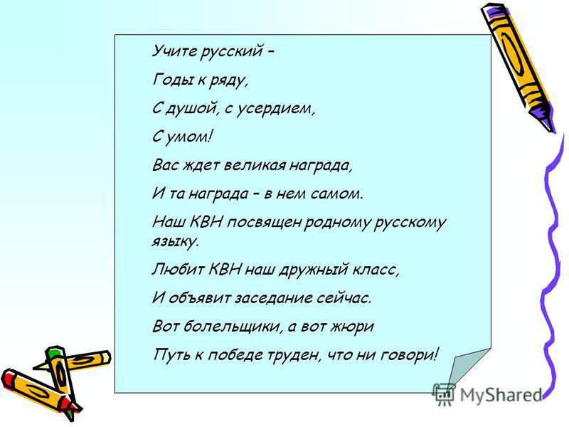 Учите русский – Годы к ряду, С душой, с усердием, С умом! Вас ждет великая награда, И та награда – в нем самом. Наш КВН посвящен родному русскому языку. Любит КВН наш дружный класс, И объявит заседание сейчас. Вот болельщики, а вот жюри Путь к победе