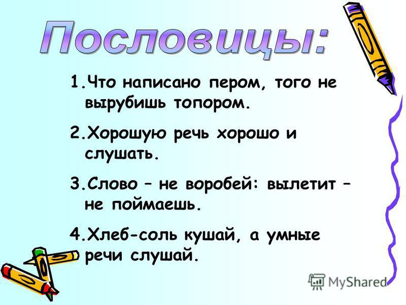 1. Что написано пером, того не вырубишь топором. 2. Хорошую речь хорошо и слушать. 3. Слово – не воробей: вылетит – не поймаешь. 4.Хлеб-соль кушай, а умные речи слушай.