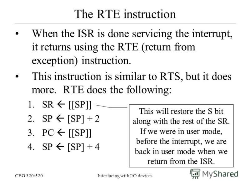 CEG 320/520Interfacing with I/O devices12 The RTE instruction When the ISR is done servicing the interrupt, it returns using the RTE (return from exception) instruction. This instruction is similar to RTS, but it does more. RTE does the following: 1.