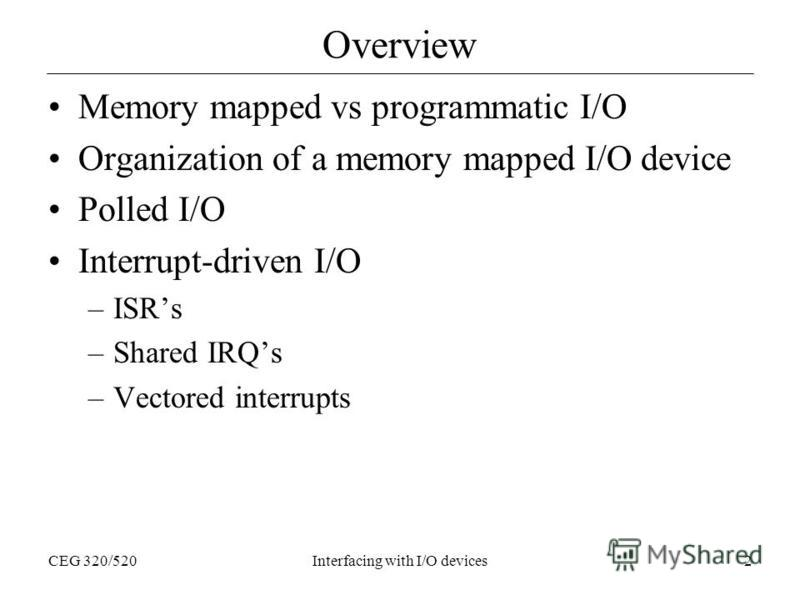 CEG 320/520Interfacing with I/O devices2 Overview Memory mapped vs programmatic I/O Organization of a memory mapped I/O device Polled I/O Interrupt-driven I/O –ISRs –Shared IRQs –Vectored interrupts