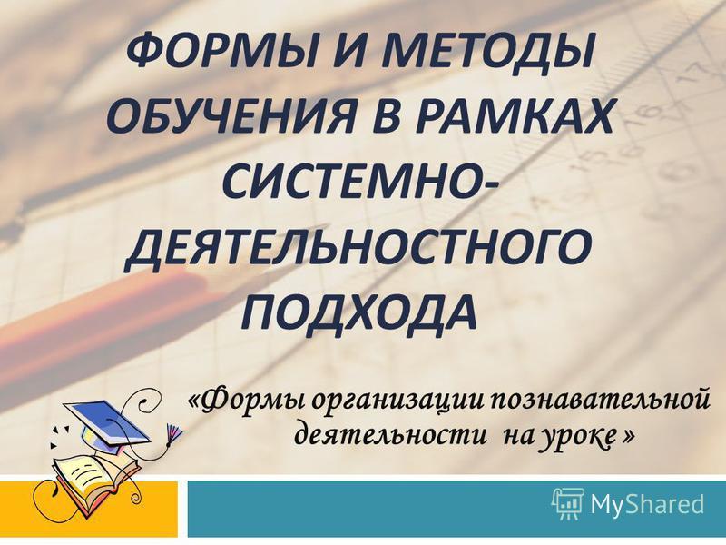 «Формы организации познавательной деятельности на уроке » ФОРМЫ И МЕТОДЫ ОБУЧЕНИЯ В РАМКАХ СИСТЕМНО - ДЕЯТЕЛЬНОСТНОГО ПОДХОДА