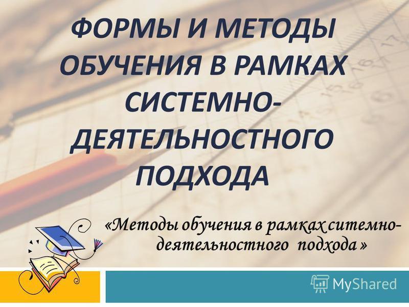 «Методы обучения в рамках системно- деятельностного подхода » ФОРМЫ И МЕТОДЫ ОБУЧЕНИЯ В РАМКАХ СИСТЕМНО - ДЕЯТЕЛЬНОСТНОГО ПОДХОДА