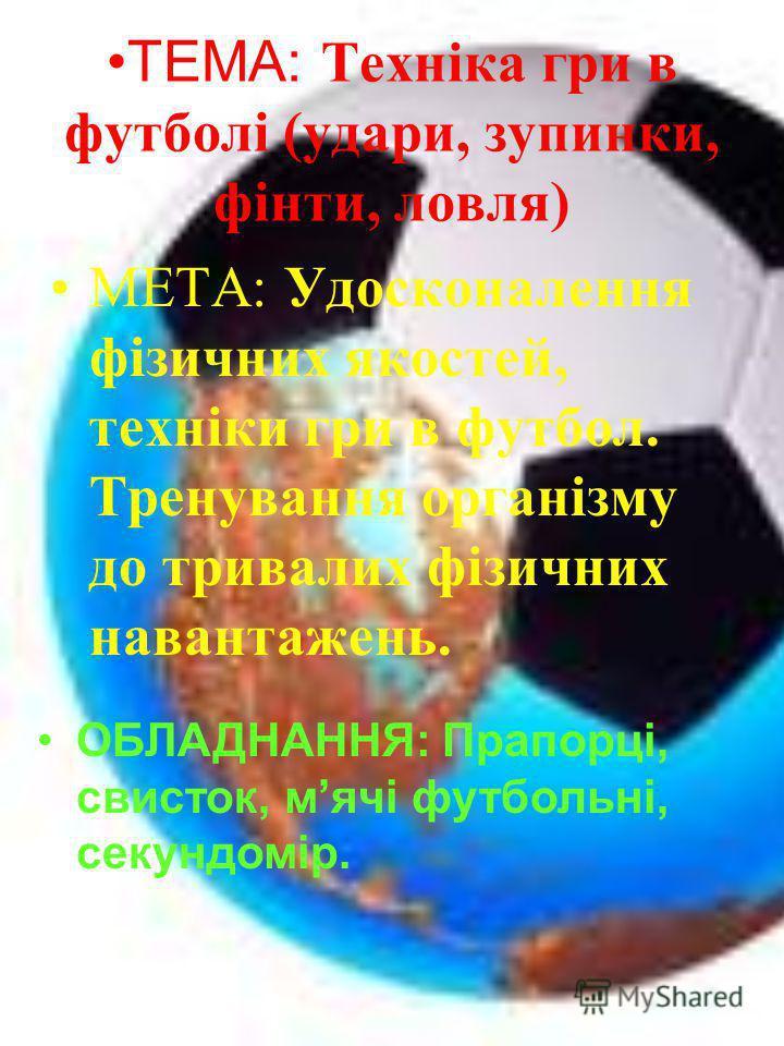 ТЕМА: Техніка гри в футболі (удари, зупинки, фінти, ловля) МЕТА: Удосконалення фізичних якостей, техніки гри в футбол. Тренування організму до тривалих фізичних навантажень. ОБЛАДНАННЯ: Прапорці, свисток, мячі футбольні, секундомір.