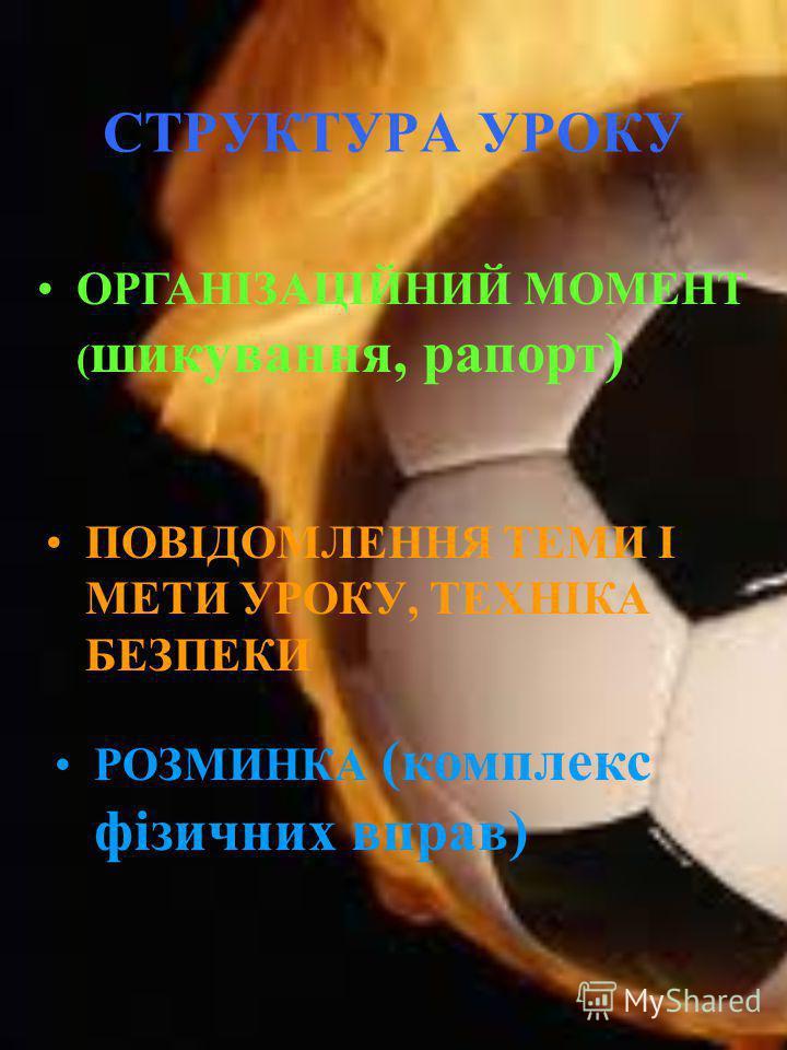 СТРУКТУРА УРОКУ ПОВІДОМЛЕННЯ ТЕМИ І МЕТИ УРОКУ, ТЕХНІКА БЕЗПЕКИ ОРГАНІЗАЦІЙНИЙ МОМЕНТ ( шикування, рапорт) РОЗМИНКА (комплекс фізичних вправ)