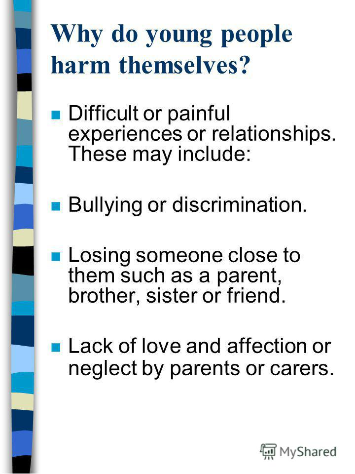 Why do young people harm themselves? n Difficult or painful experiences or relationships. These may include: n Bullying or discrimination. n Losing someone close to them such as a parent, brother, sister or friend. n Lack of love and affection or neg