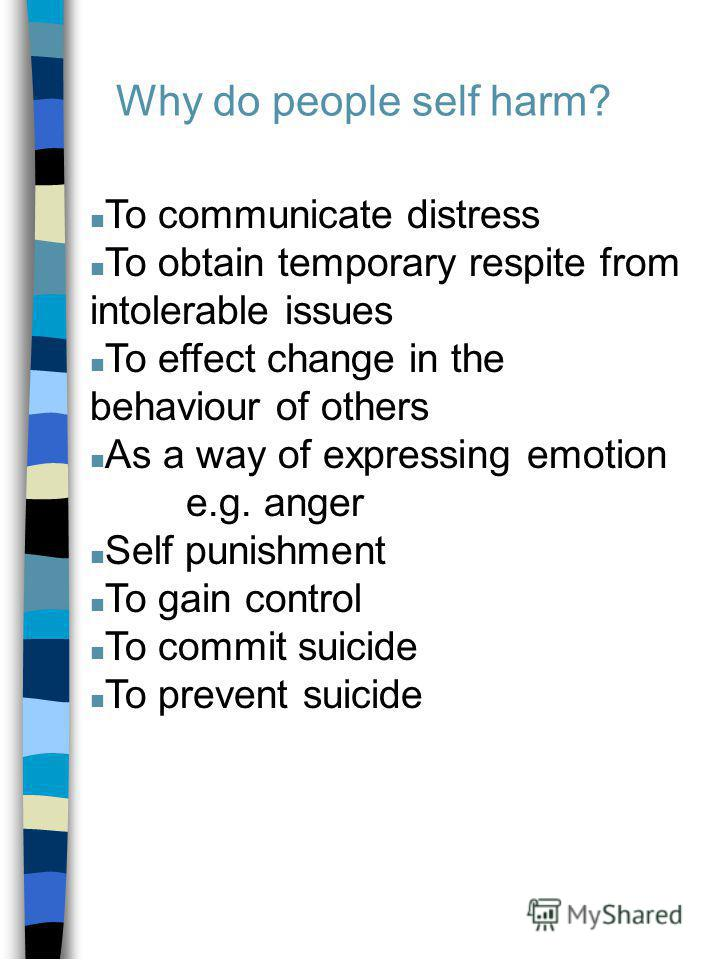 n To communicate distress n To obtain temporary respite from intolerable issues n To effect change in the behaviour of others n As a way of expressing emotion e.g. anger n Self punishment n To gain control n To commit suicide n To prevent suicide Why