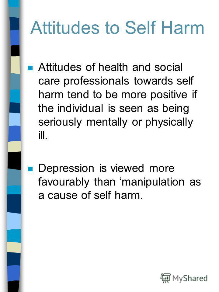 Attitudes to Self Harm n Attitudes of health and social care professionals towards self harm tend to be more positive if the individual is seen as being seriously mentally or physically ill. n Depression is viewed more favourably than manipulation as
