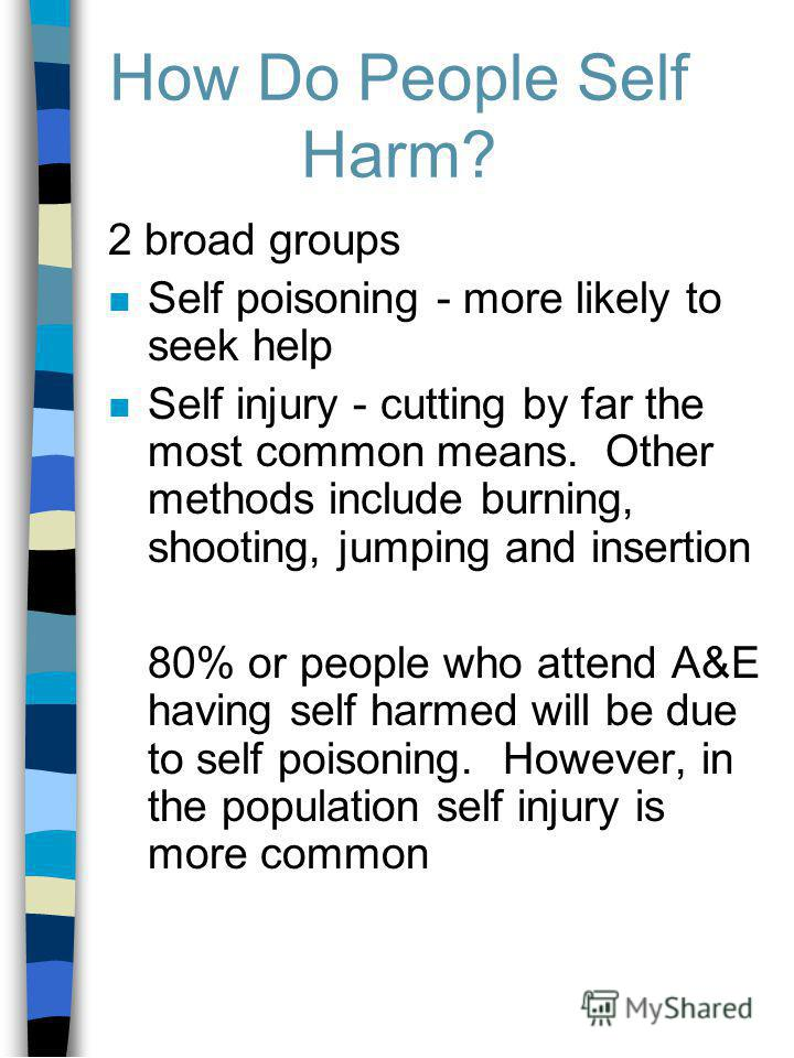 How Do People Self Harm? 2 broad groups n Self poisoning - more likely to seek help n Self injury - cutting by far the most common means. Other methods include burning, shooting, jumping and insertion 80% or people who attend A&E having self harmed w