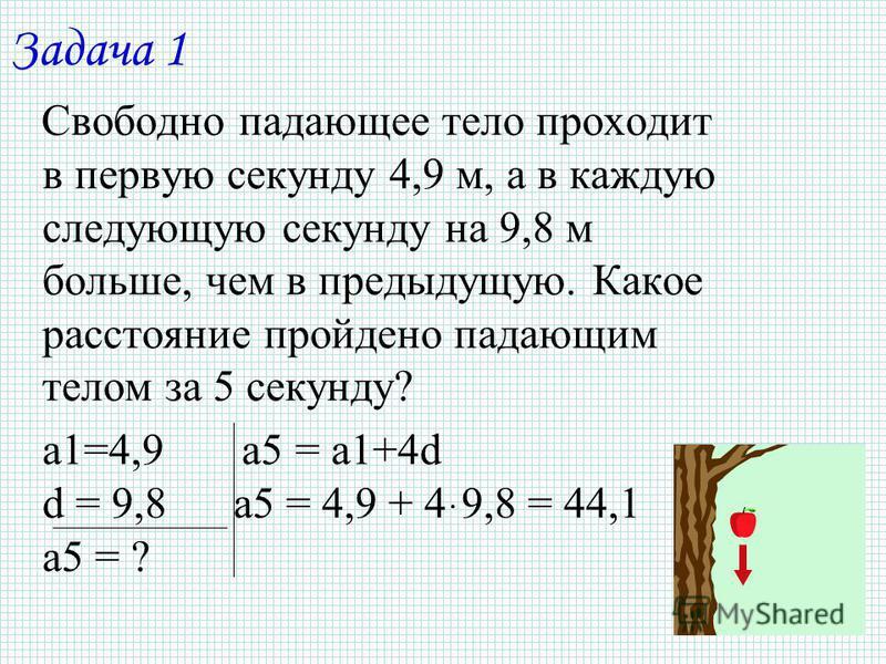 Задача 1 Свободно падающее тело проходит в первую секунду 4,9 м, а в каждую следующую секунду на 9,8 м больше, чем в предыдущую. Какое расстояние пройдено падающим телом за 5 секунду? a1=4,9 a5 = a1+4d d = 9,8 a5 = 4,9 + 4ּ9,8 = 44,1 a5 = ?