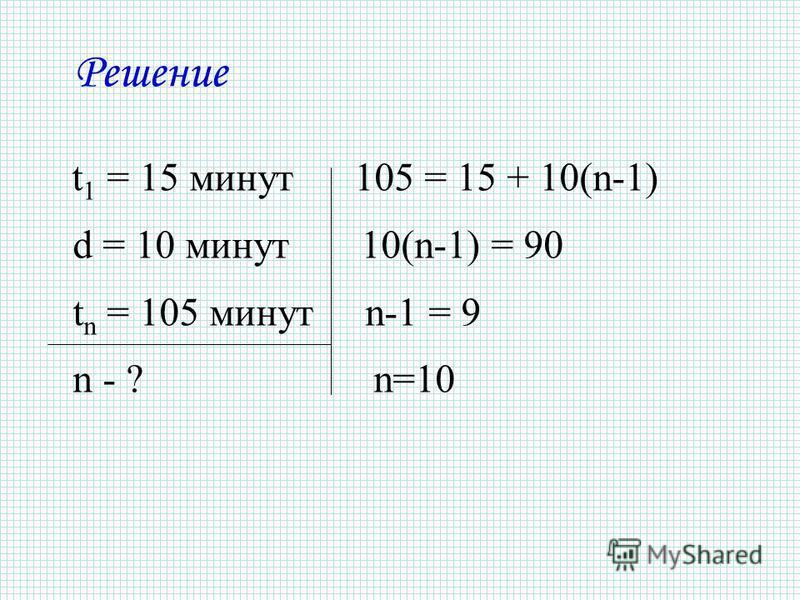 Решение t 1 = 15 минут 105 = 15 + 10(n-1) d = 10 минут 10(n-1) = 90 t n = 105 минут n-1 = 9 n - ? n=10