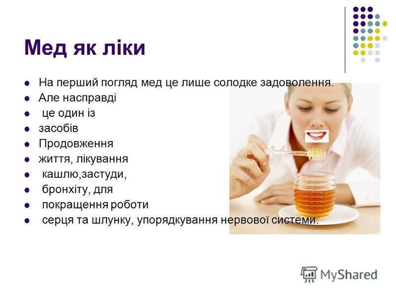 Мед як ліки На перший погляд мед це лише солодке задоволення. Але насправді це один із засобів Продовження життя, лікування кашлю,застуди, бронхіту, для покращення роботи серця та шлунку, упорядкування нервової системи.