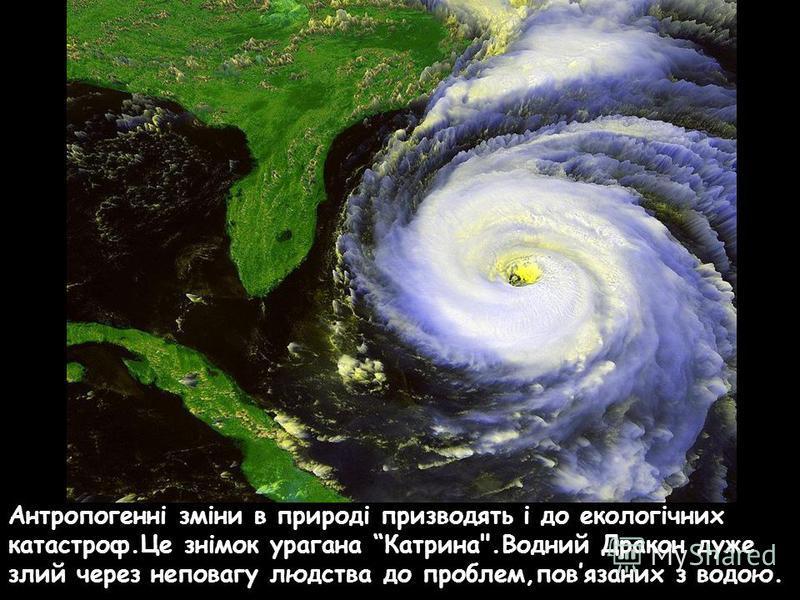 Антропогенні зміни в природі призводять і до екологічних катастроф.Це знімок урагана Катрина.Водний Дракон дуже злий через неповагу людства до проблем,повязаних з водою.
