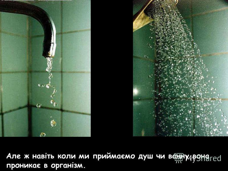 Але ж навіть коли ми приймаємо душ чи ванну,вона проникає в організм.