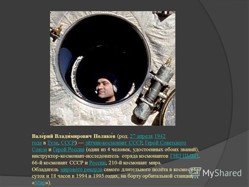 Вале́рий Влади́мирович Поляко́в (род. 27 апреля 1942 года в Туле, СССР) лётчик-космонавт СССР, Герой Советского Союза и Герой России (один из 4 человек, удостоенных обоих званий), инструктор-космонавт-исследователь отряда космонавтов ГНЦ ИМБП. 66-й к