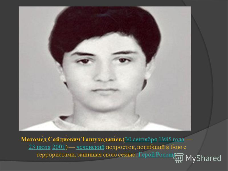 Магоме́д Сайди́евич Ташухаджи́ев (30 сентября 1985 года 23 июля 2001) чеченский подросток, погибший в бою с террористами, защищая свою семью. Герой России.30 сентября 1985 года 23 июля 2001 чеченский Герой России