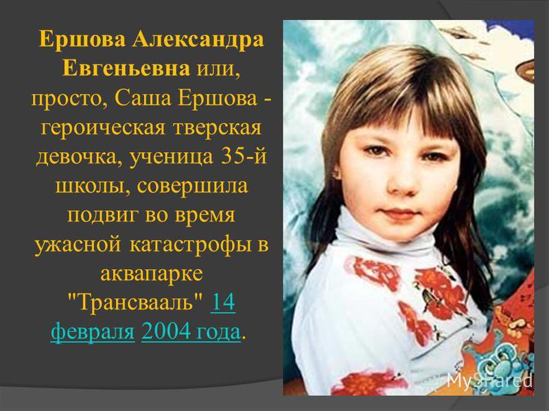 Ершова Александра Евгеньевна или, просто, Саша Ершова - героическая тверская девочка, ученица 35-й школы, совершила подвиг во время ужасной катастрофы в аквапарке Трансвааль 14 февраля 2004 года. 14 февраля 2004 года