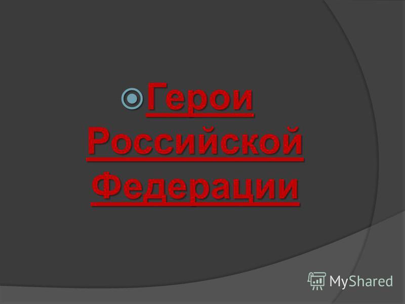Герои Российской Федерации Герои Российской Федерации