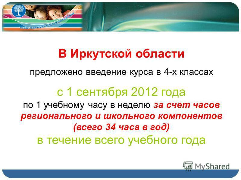 В Иркутской области предложено введение курса в 4-х классах с 1 сентября 2012 года по 1 учебному часу в неделю за счет часов регионального и школьного компонентов (всего 34 часа в год) в течение всего учебного года