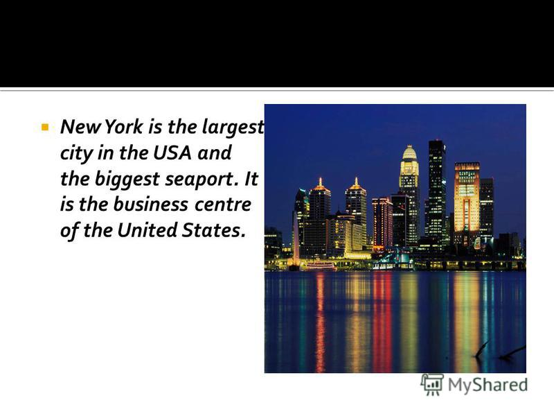 New York is the largest city in the USA and the biggest seaport. It is the business centre of the United States.