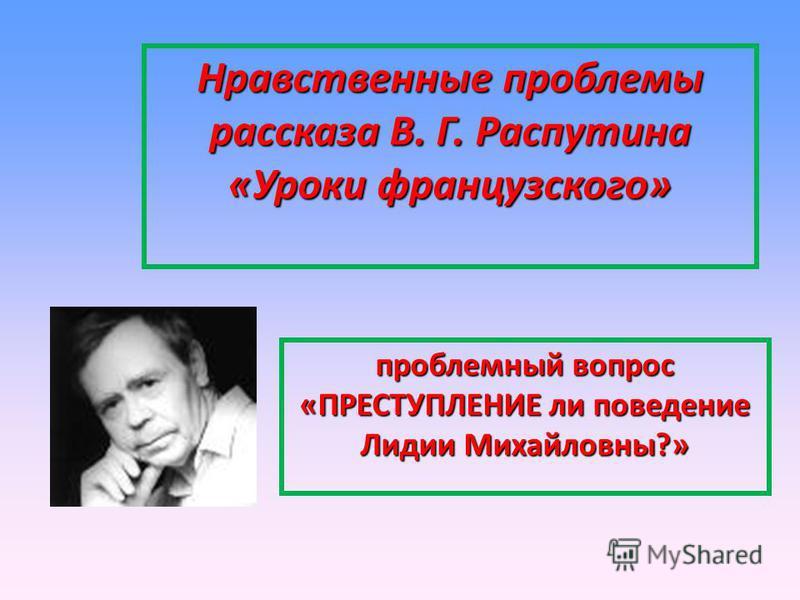 Нравственные проблемы рассказа В. Г. Распутина «Уроки французского» проблемный вопрос «ПРЕСТУПЛЕНИЕ ли поведение Лидии Михайловны?»