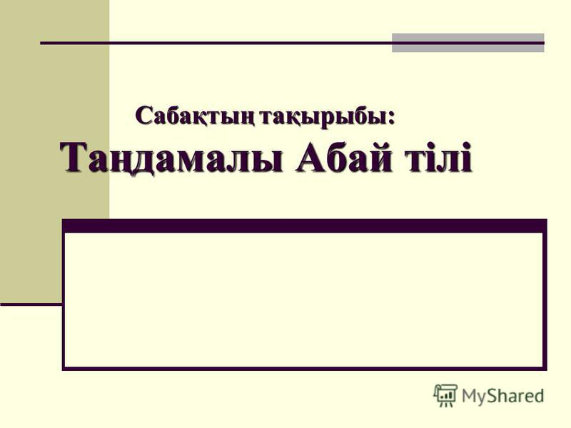 Сабақтың тақырыбы: Таңдамалы Абай тілі